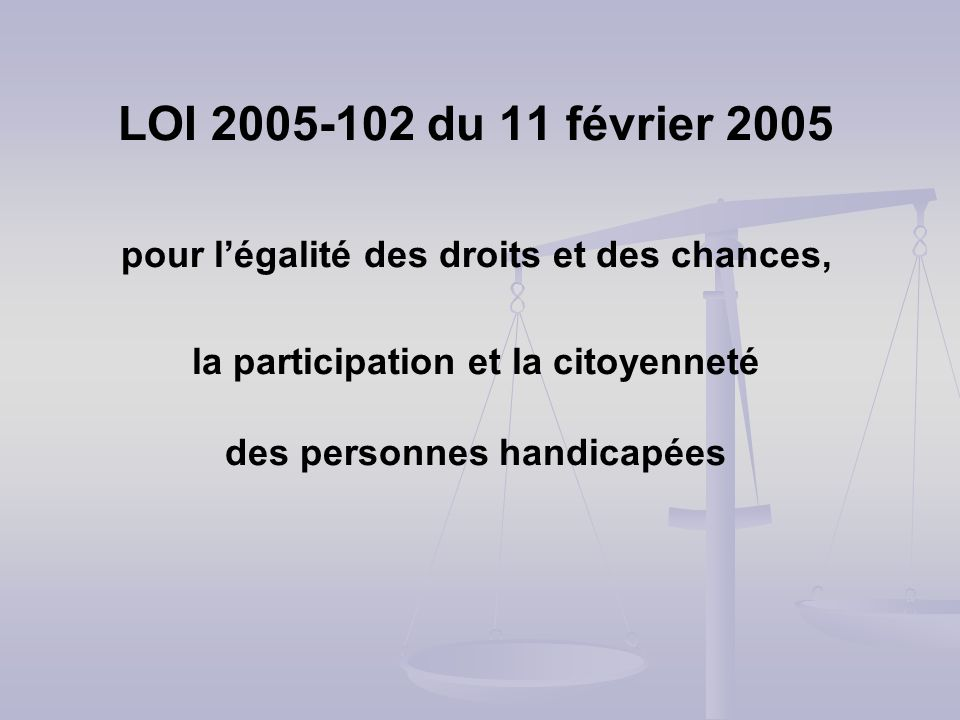 LOI 2005-102 du 11 février 2005 pour l'égalité des droits et des chances, la participation et la citoyenneté des personnes handicapées
