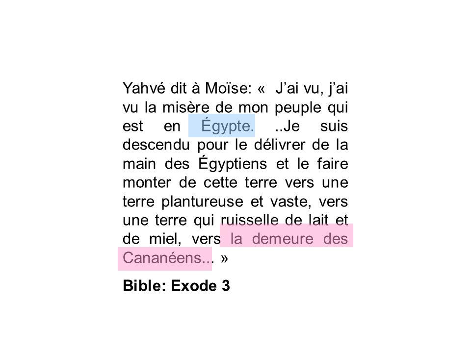 Yahvé dit à Moïse: « J'ai vu, j'ai vu la misère de mon peuple qui est en Égypte. ..Je suis descendu pour le délivrer de la main des Égyptiens et le faire monter de cette terre vers une terre plantureuse et vaste, vers une terre qui ruisselle de lait et de miel, vers la demeure des Cananéens... »