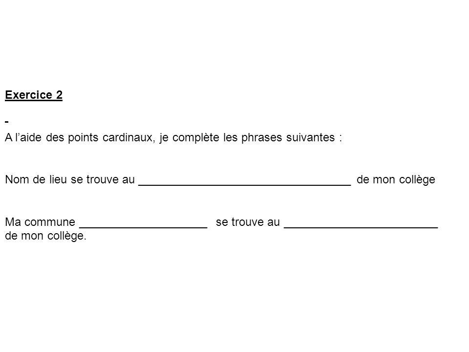 Exercice 2 A l'aide des points cardinaux, je complète les phrases suivantes :