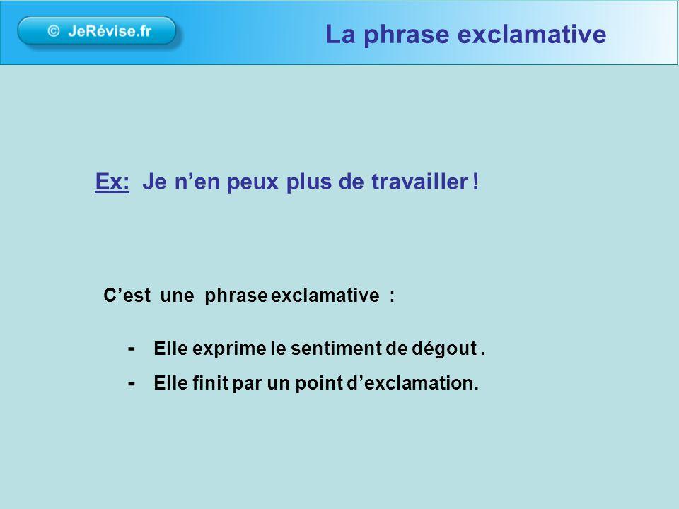 La phrase exclamative Ex: Je n'en peux plus de travailler !