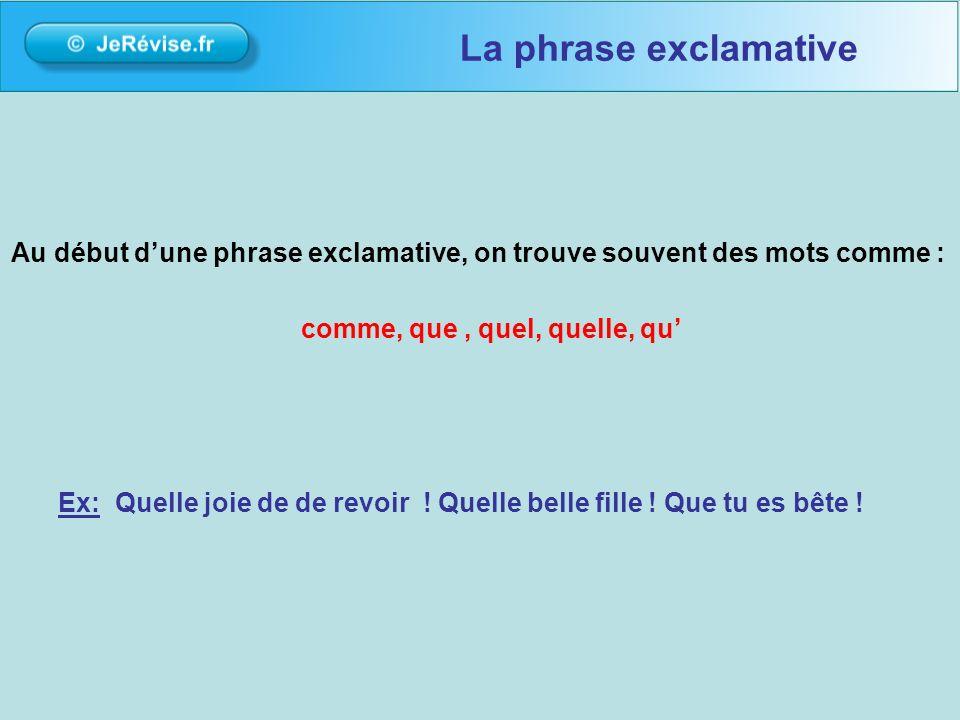 La phrase exclamative Au début d'une phrase exclamative, on trouve souvent des mots comme : comme, que , quel, quelle, qu'
