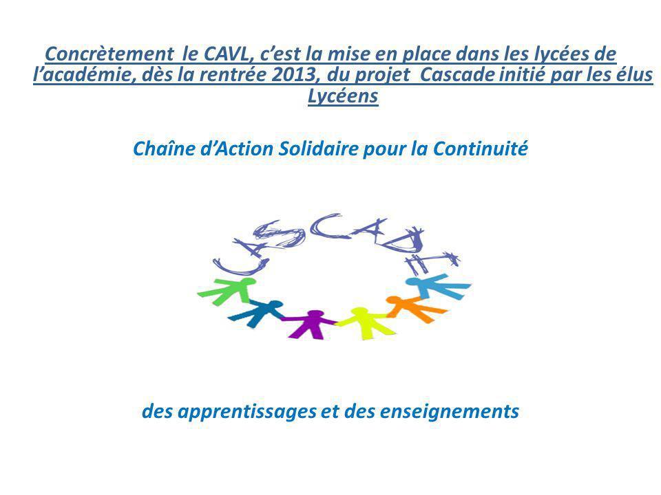 Concrètement le CAVL, c'est la mise en place dans les lycées de l'académie, dès la rentrée 2013, du projet Cascade initié par les élus Lycéens Chaîne d'Action Solidaire pour la Continuité des apprentissages et des enseignements