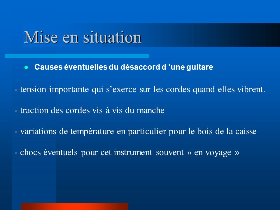 Mise en situation Causes éventuelles du désaccord d 'une guitare. - tension importante qui s'exerce sur les cordes quand elles vibrent.