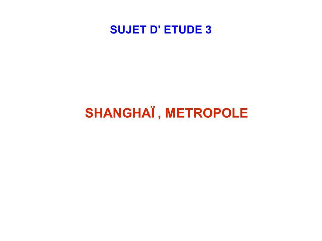 SUJET D ETUDE 3 SHANGHAÏ , METROPOLE