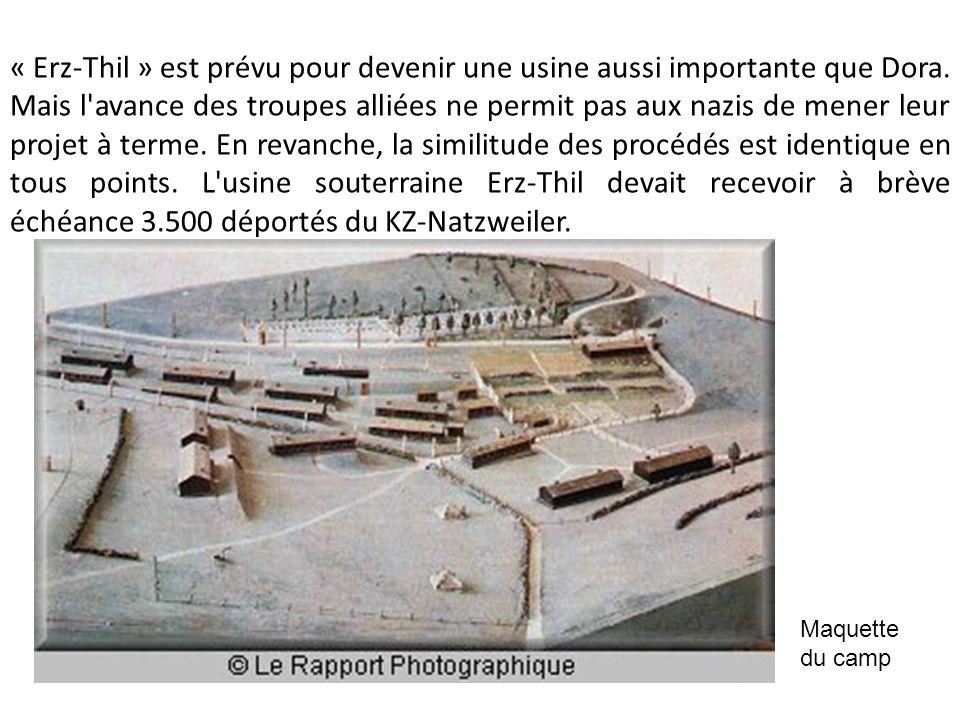 « Erz-Thil » est prévu pour devenir une usine aussi importante que Dora. Mais l avance des troupes alliées ne permit pas aux nazis de mener leur projet à terme. En revanche, la similitude des procédés est identique en tous points. L usine souterraine Erz-Thil devait recevoir à brève échéance 3.500 déportés du KZ-Natzweiler.
