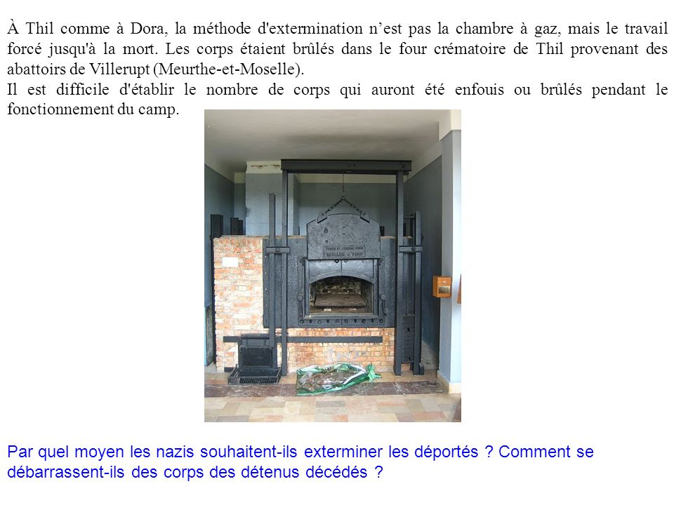À Thil comme à Dora, la méthode d extermination n'est pas la chambre à gaz, mais le travail forcé jusqu à la mort. Les corps étaient brûlés dans le four crématoire de Thil provenant des abattoirs de Villerupt (Meurthe-et-Moselle).