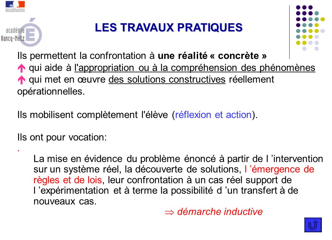 LES TRAVAUX PRATIQUES Ils permettent la confrontation à une réalité « concrète » qui aide à l appropriation ou à la compréhension des phénomènes.