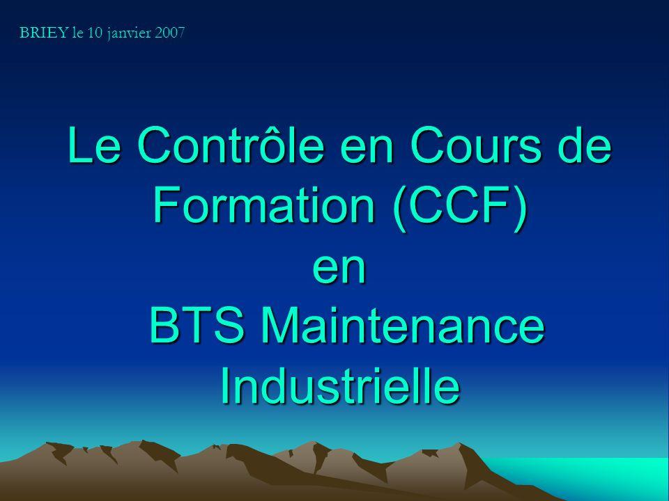 BRIEY le 10 janvier 2007 Le Contrôle en Cours de Formation (CCF) en BTS Maintenance Industrielle