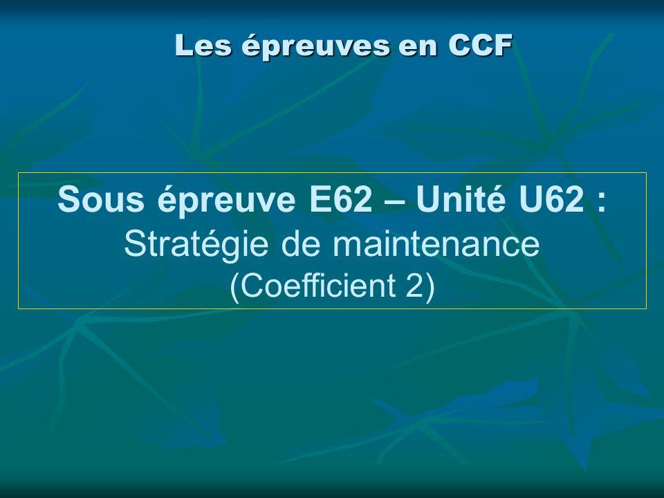 Les épreuves en CCF Sous épreuve E62 – Unité U62 : Stratégie de maintenance (Coefficient 2)
