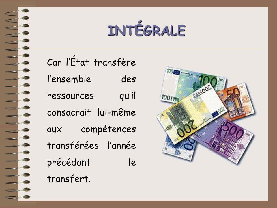 INTÉGRALE Car l'État transfère l'ensemble des ressources qu'il consacrait lui-même aux compétences transférées l'année précédant le transfert.