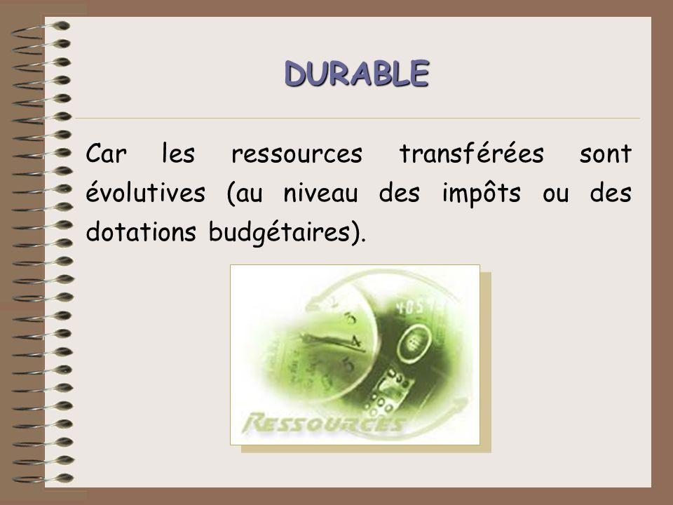 DURABLE Car les ressources transférées sont évolutives (au niveau des impôts ou des dotations budgétaires).