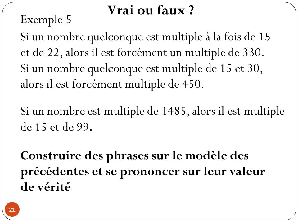 Vrai ou faux Exemple 5. Si un nombre quelconque est multiple à la fois de 15 et de 22, alors il est forcément un multiple de 330.