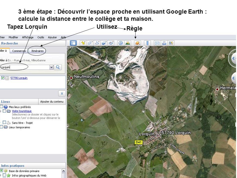 3 ème étape : Découvrir l'espace proche en utilisant Google Earth : calcule la distance entre le collège et ta maison.