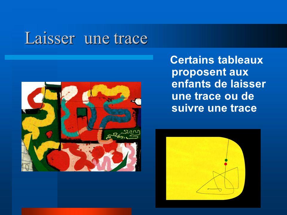 Laisser une traceCertains tableaux proposent aux enfants de laisser une trace ou de suivre une trace.