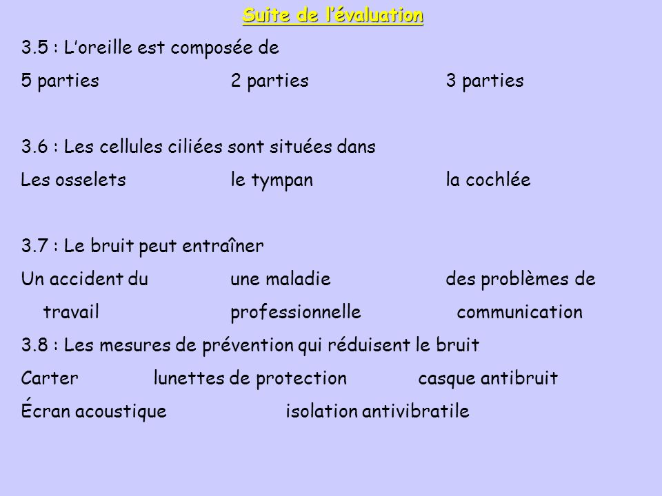Suite de l'évaluation 3.5 : L'oreille est composée de. 5 parties 2 parties 3 parties. 3.6 : Les cellules ciliées sont situées dans.