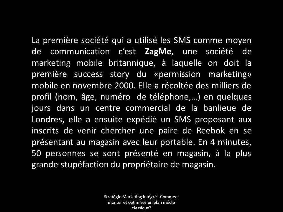 La première société qui a utilisé les SMS comme moyen de communication c'est ZagMe, une société de marketing mobile britannique, à laquelle on doit la première success story du «permission marketing» mobile en novembre 2000. Elle a récoltée des milliers de profil (nom, âge, numéro de téléphone,…) en quelques jours dans un centre commercial de la banlieue de Londres, elle a ensuite expédié un SMS proposant aux inscrits de venir chercher une paire de Reebok en se présentant au magasin avec leur portable. En 4 minutes, 50 personnes se sont présenté en magasin, à la plus grande stupéfaction du propriétaire de magasin.