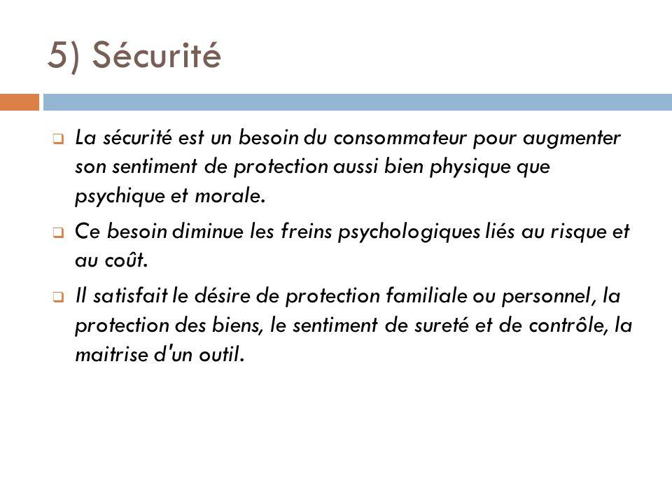 5) Sécurité La sécurité est un besoin du consommateur pour augmenter son sentiment de protection aussi bien physique que psychique et morale.