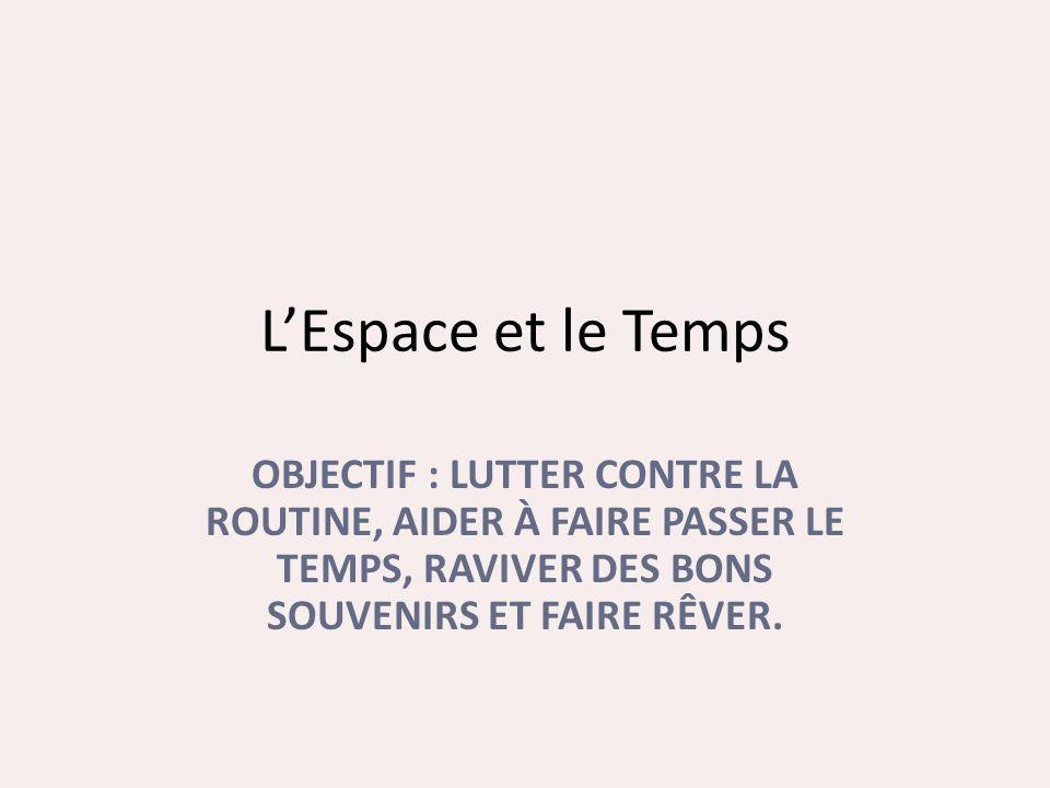 L'Espace et le Temps OBJECTIF : LUTTER CONTRE LA ROUTINE, AIDER À FAIRE PASSER LE TEMPS, RAVIVER DES BONS SOUVENIRS ET FAIRE RÊVER.