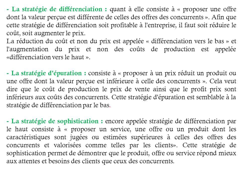 - La stratégie de différenciation : quant à elle consiste à « proposer une offre dont la valeur perçue est différente de celles des offres des concurrents ». Afin que cette stratégie de différenciation soit profitable à l entreprise, il faut soit réduire le coût, soit augmenter le prix.