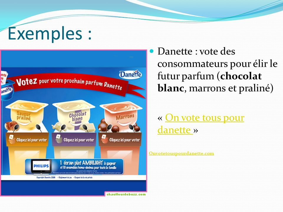 Exemples : Danette : vote des consommateurs pour élir le futur parfum (chocolat blanc, marrons et praliné)