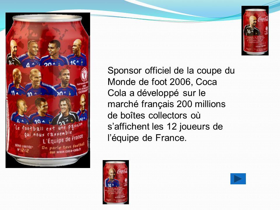 Sponsor officiel de la coupe du Monde de foot 2006, Coca Cola a développé sur le marché français 200 millions de boîtes collectors où s'affichent les 12 joueurs de l'équipe de France.