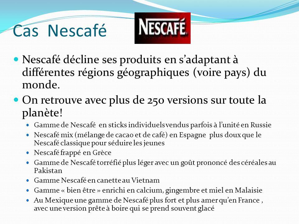 Cas Nescafé Nescafé décline ses produits en s'adaptant à différentes régions géographiques (voire pays) du monde.