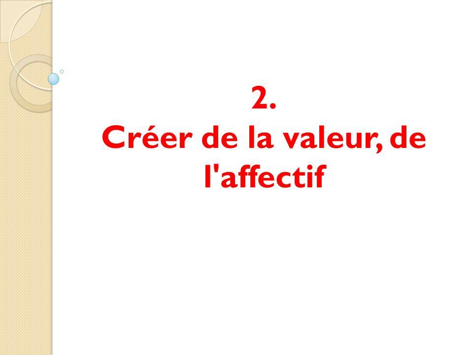 2. Créer de la valeur, de l affectif