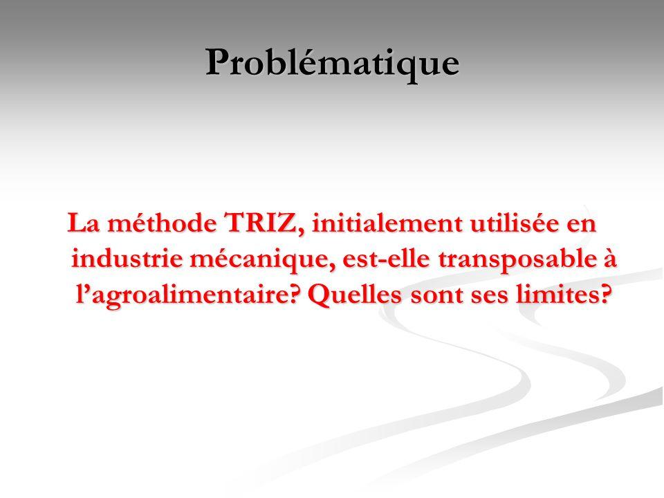 Problématique La méthode TRIZ, initialement utilisée en industrie mécanique, est-elle transposable à l'agroalimentaire.