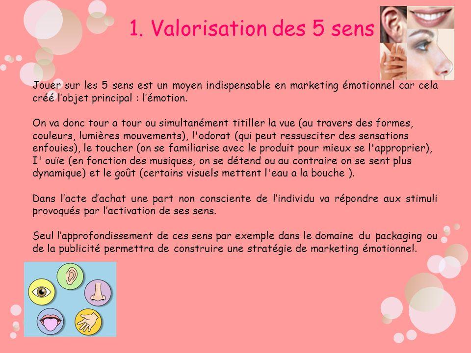1. Valorisation des 5 sens Jouer sur les 5 sens est un moyen indispensable en marketing émotionnel car cela créé l'objet principal : l'émotion.