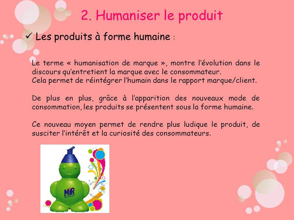 2. Humaniser le produit Les produits à forme humaine :