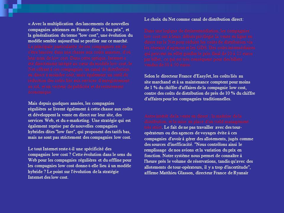Le choix du Net comme canal de distribution direct: Dans une logique de désintermédiation, les compagnies low cost ont à leurs débuts privilégié la vente en ligne en direct sur le Net pour réduire les coûts de distribution via les réseaux d agences et les GDS. Des coûts intermédiaires qui peuvent en effet gonfler le prix final de 10 à 15 euros par billet, ce qui est très conséquent pour des billets vendus de 30 à 50 euros. Selon le directeur France d EasyJet, les coûts liés au site marchand et à sa maintenance comptent pour moins de 1 % du chiffre d affaires de la compagnie low cost, contre des coûts de distribution de près de 10 % du chiffre d affaires pour les compagnies traditionnelles. Autre intérêt de la vente en direct : la maîtrise de la distribution, et la mise en place d un yield management très strict. Le fait de ne pas travailler avec des tour-opérateurs ou des agences de voyages évite à ces compagnies d avoir à gérer des allotements, jugés comme des sources d inefficacité. Nous contrôlons ainsi le remplissage de nos avions et la variation du prix en fonction. Notre système nous permet de connaître à l heure près le volume de réservations, tandis qu avec des allotements de tour-opérateurs, il y a trop d incertitude , affirme Matthieu Glasson, directeur France de Ryanair