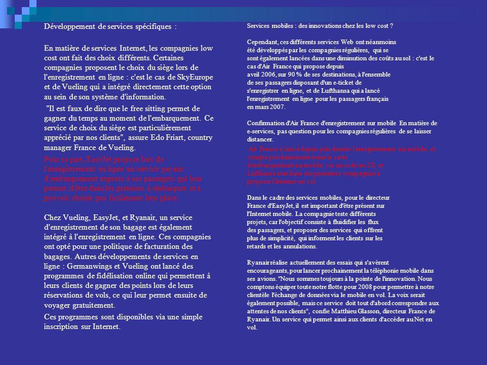 Développement de services spécifiques : En matière de services Internet, les compagnies low cost ont fait des choix différents. Certaines compagnies proposent le choix du siège lors de l enregistrement en ligne : c est le cas de SkyEurope et de Vueling qui a intégré directement cette option au sein de son système d information. Il est faux de dire que le free sitting permet de gagner du temps au moment de l embarquement. Ce service de choix du siège est particulièrement apprécié par nos clients , assure Edo Friart, country manager France de Vueling. Pour sa part, EasyJet propose lors de l enregistrement en ligne un service payant d embarquement express à ses passagers qui leur permet d être dans les premiers à embarquer et à pouvoir choisir pus facilement leur place. Chez Vueling, EasyJet, et Ryanair, un service d enregistrement de son bagage est également intégré à l enregistrement en ligne. Ces compagnies ont opté pour une politique de facturation des bagages. Autres développements de services en ligne : Germanwings et Vueling ont lancé des programmes de fidélisation online qui permettent à leurs clients de gagner des points lors de leurs réservations de vols, ce qui leur permet ensuite de voyager gratuitement. Ces programmes sont disponibles via une simple inscription sur Internet.