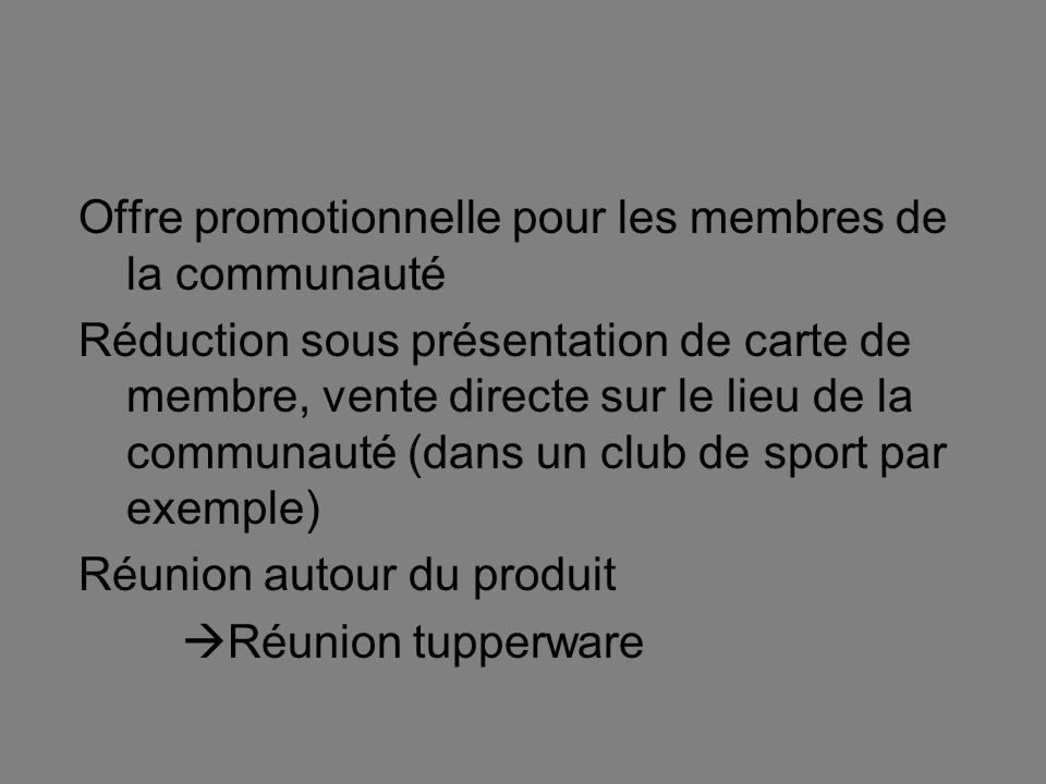 Offre promotionnelle pour les membres de la communauté Réduction sous présentation de carte de membre, vente directe sur le lieu de la communauté (dans un club de sport par exemple) Réunion autour du produit Réunion tupperware