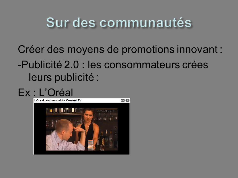 Sur des communautés Créer des moyens de promotions innovant : -Publicité 2.0 : les consommateurs crées leurs publicité : Ex : L'Oréal