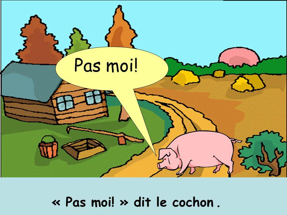 Pas moi! « Pas moi! » dit le cochon .