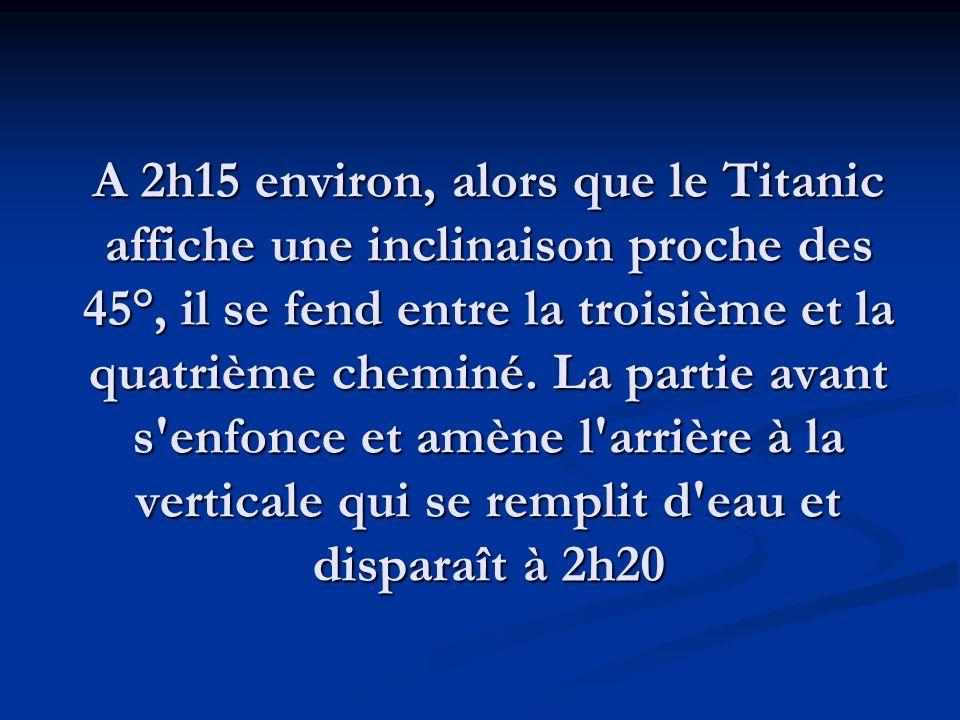 A 2h15 environ, alors que le Titanic affiche une inclinaison proche des 45°, il se fend entre la troisième et la quatrième cheminé.