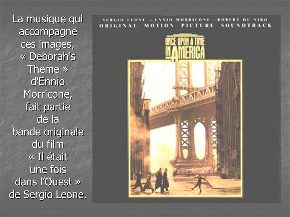 La musique qui accompagne ces images, « Deborah s Theme » d Ennio Morricone, fait partie de la bande originale du film « Il était une fois dans l'Ouest » de Sergio Leone.