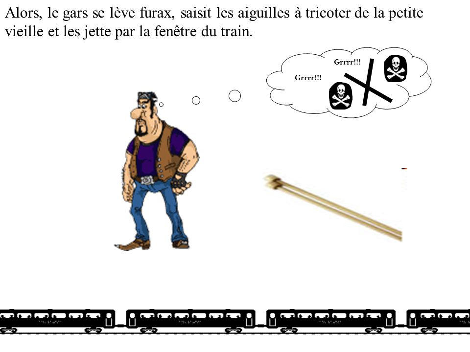Alors, le gars se lève furax, saisit les aiguilles à tricoter de la petite vieille et les jette par la fenêtre du train.
