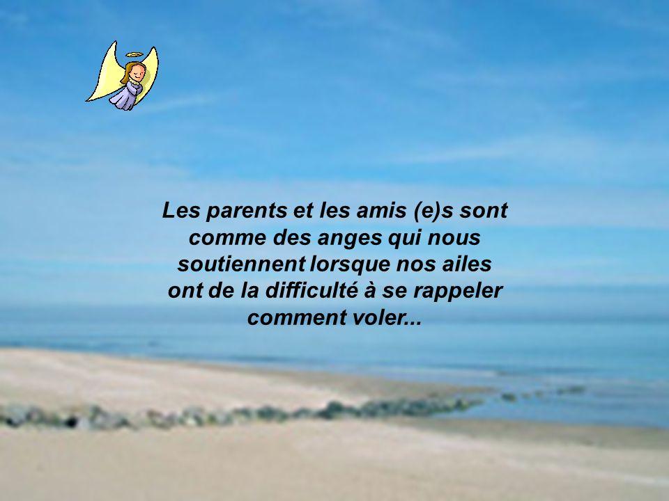 Les parents et les amis (e)s sont comme des anges qui nous soutiennent lorsque nos ailes ont de la difficulté à se rappeler comment voler...