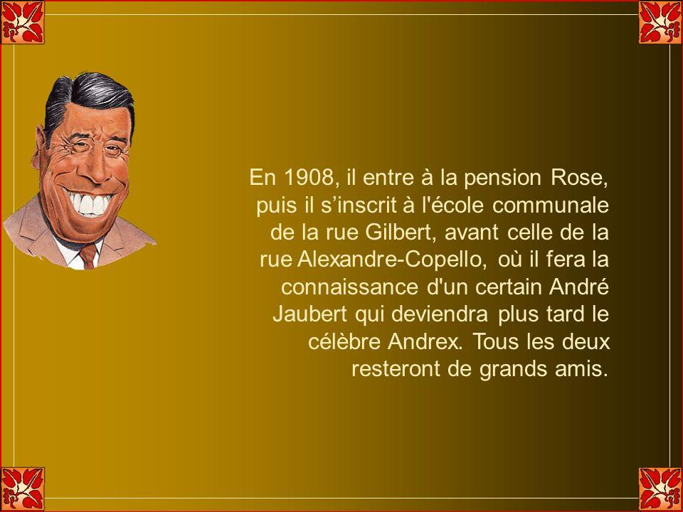 En 1908, il entre à la pension Rose, puis il s'inscrit à l école communale de la rue Gilbert, avant celle de la rue Alexandre-Copello, où il fera la connaissance d un certain André Jaubert qui deviendra plus tard le célèbre Andrex.