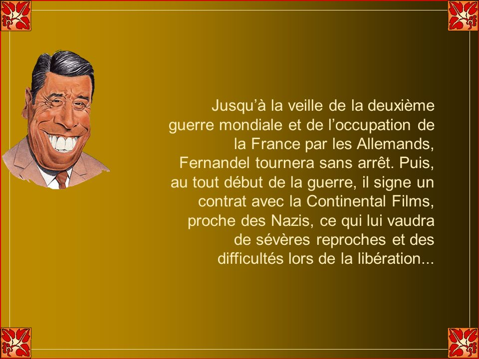 Jusqu'à la veille de la deuxième guerre mondiale et de l'occupation de la France par les Allemands, Fernandel tournera sans arrêt.