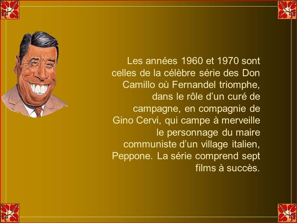 Les années 1960 et 1970 sont celles de la célèbre série des Don Camillo où Fernandel triomphe, dans le rôle d'un curé de campagne, en compagnie de Gino Cervi, qui campe à merveille le personnage du maire communiste d'un village italien, Peppone.