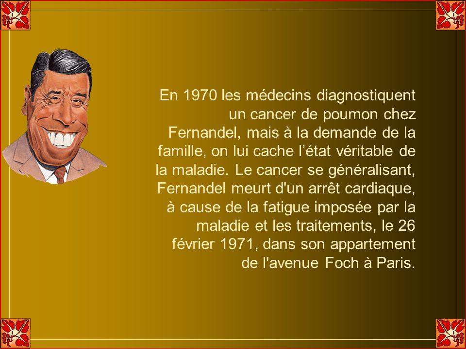 En 1970 les médecins diagnostiquent un cancer de poumon chez Fernandel, mais à la demande de la famille, on lui cache l'état véritable de la maladie.