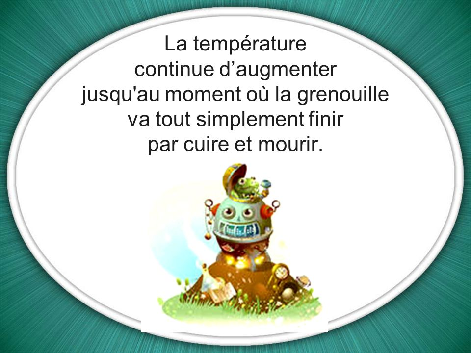 La température continue d'augmenter jusqu au moment où la grenouille va tout simplement finir par cuire et mourir.