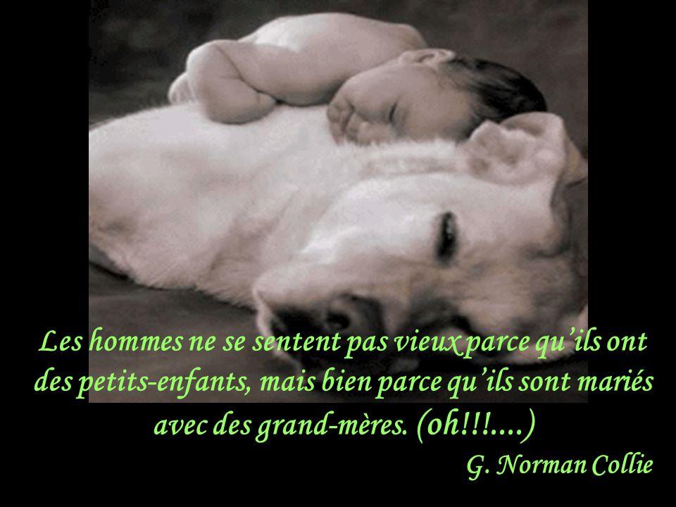 Les hommes ne se sentent pas vieux parce qu'ils ont des petits-enfants, mais bien parce qu'ils sont mariés avec des grand-mères. (oh!!!....)
