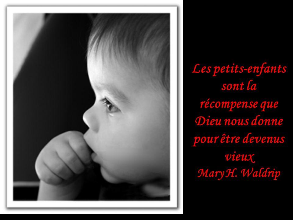 Les petits-enfants sont la récompense que Dieu nous donne pour être devenus vieux Mary H. Waldrip