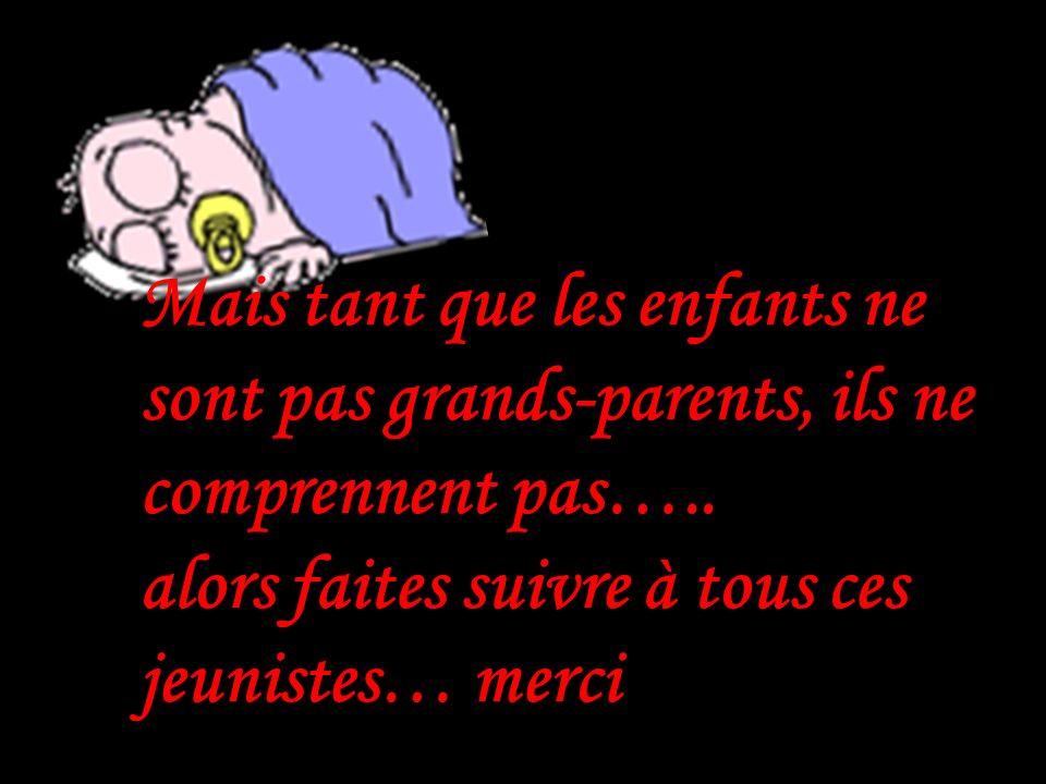 Mais tant que les enfants ne sont pas grands-parents, ils ne comprennent pas…..