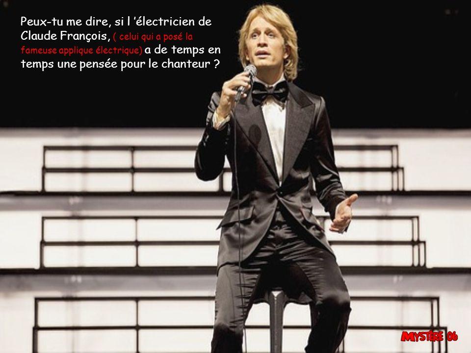 Peux-tu me dire, si l 'électricien de Claude François, ( celui qui a posé la fameuse applique électrique) a de temps en temps une pensée pour le chanteur