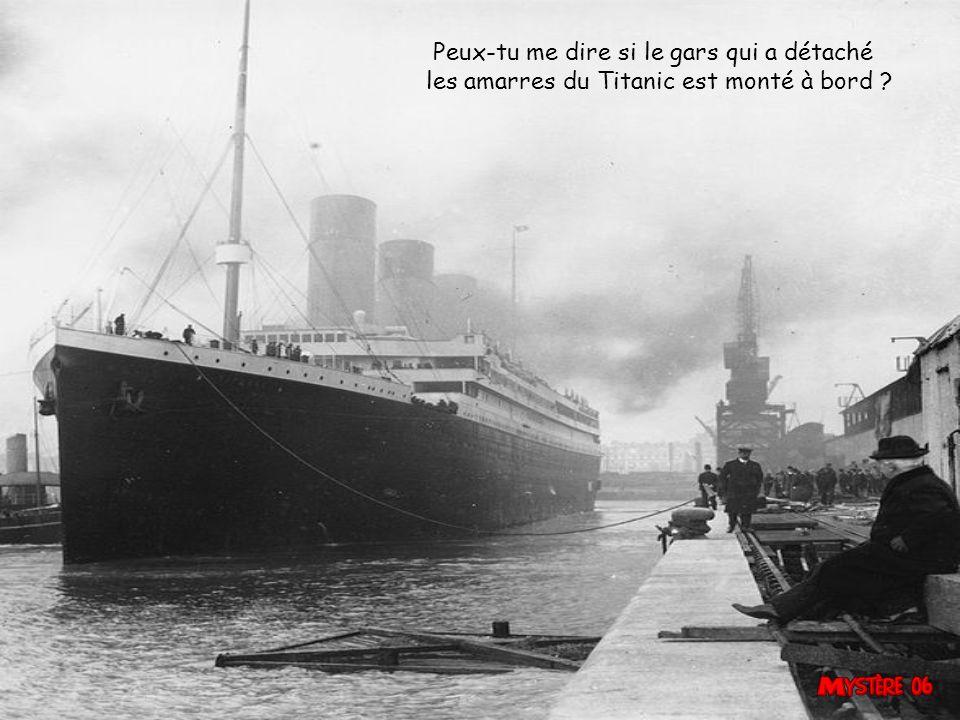 Peux-tu me dire si le gars qui a détaché les amarres du Titanic est monté à bord