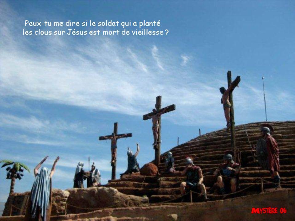Peux-tu me dire si le soldat qui a planté les clous sur Jésus est mort de vieillesse